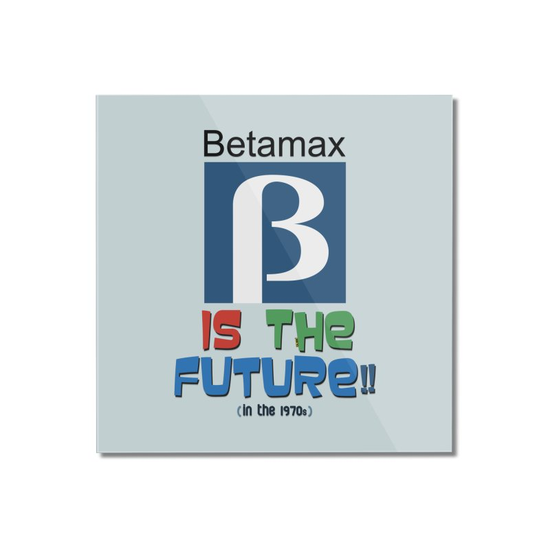 Betamax is the future!! (in the 70s) Home Mounted Acrylic Print by mrdelman's Artist Shop