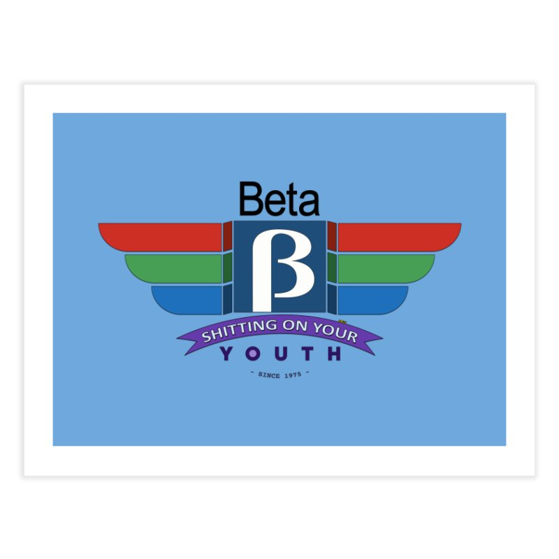 Beta, shitting on your youth since 1975 Home Fine Art Print by mrdelman's Artist Shop