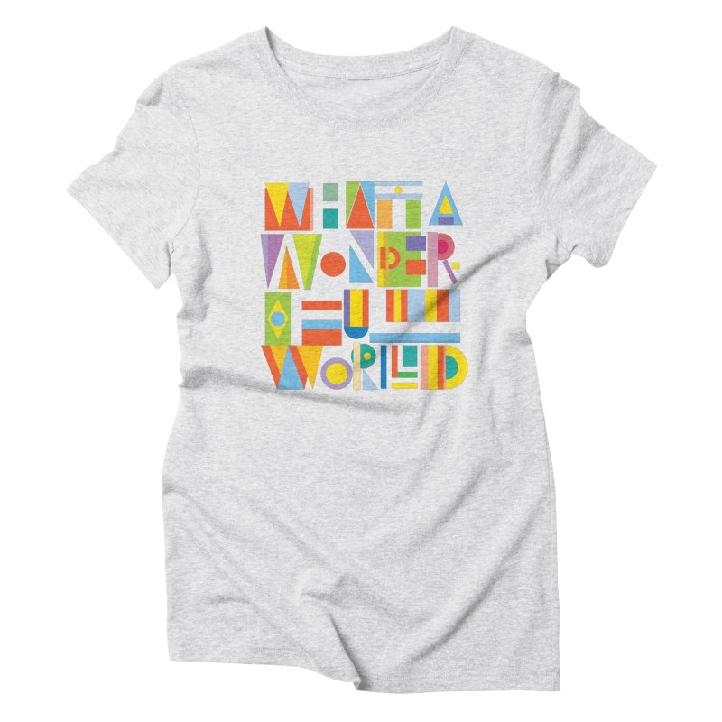 What A Wonderful World Women's Triblend T-Shirt by mrrtist21's Artist Shop