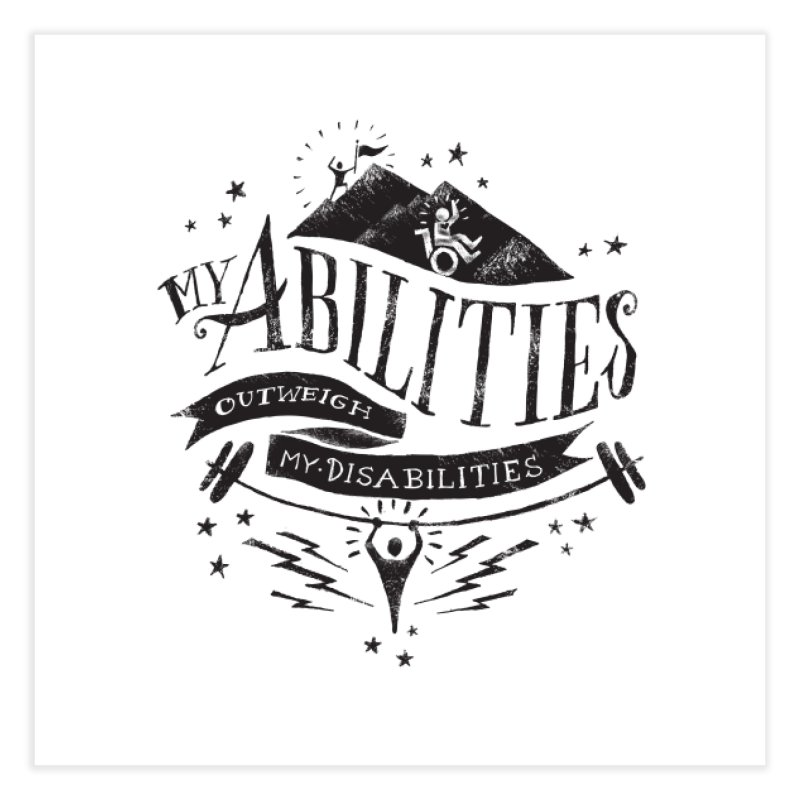 My Abilities Outweigh My Disabilities Home Fine Art Print by mrrtist21's Artist Shop