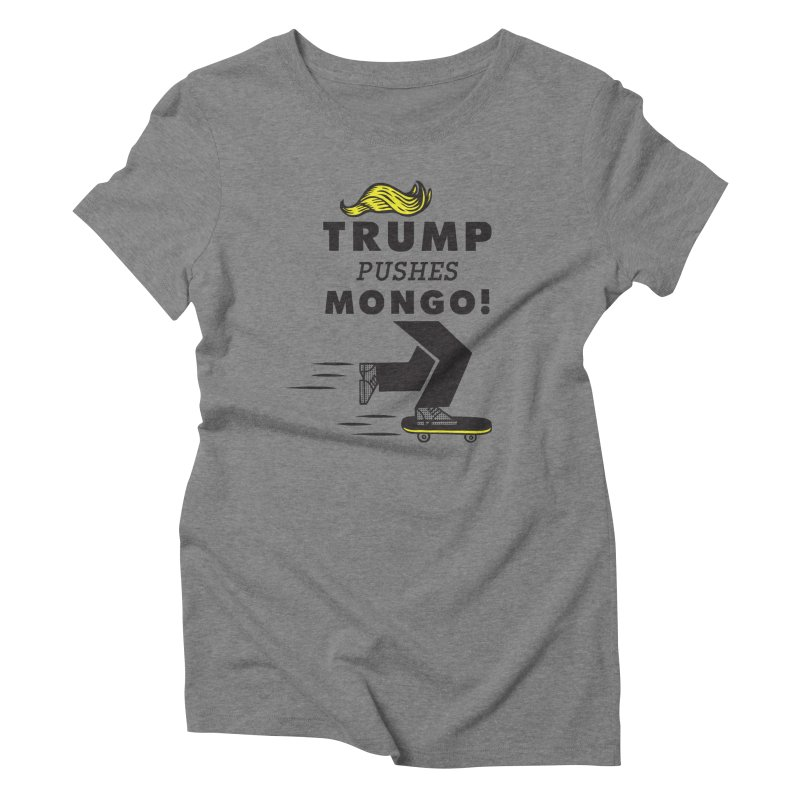 Trump Pushes Mongo! Women's Triblend T-Shirt by msieben's Shop
