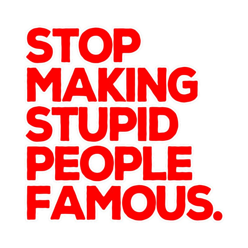 Stop Making Stupid People Famous Men's T-Shirt by multipleshirts