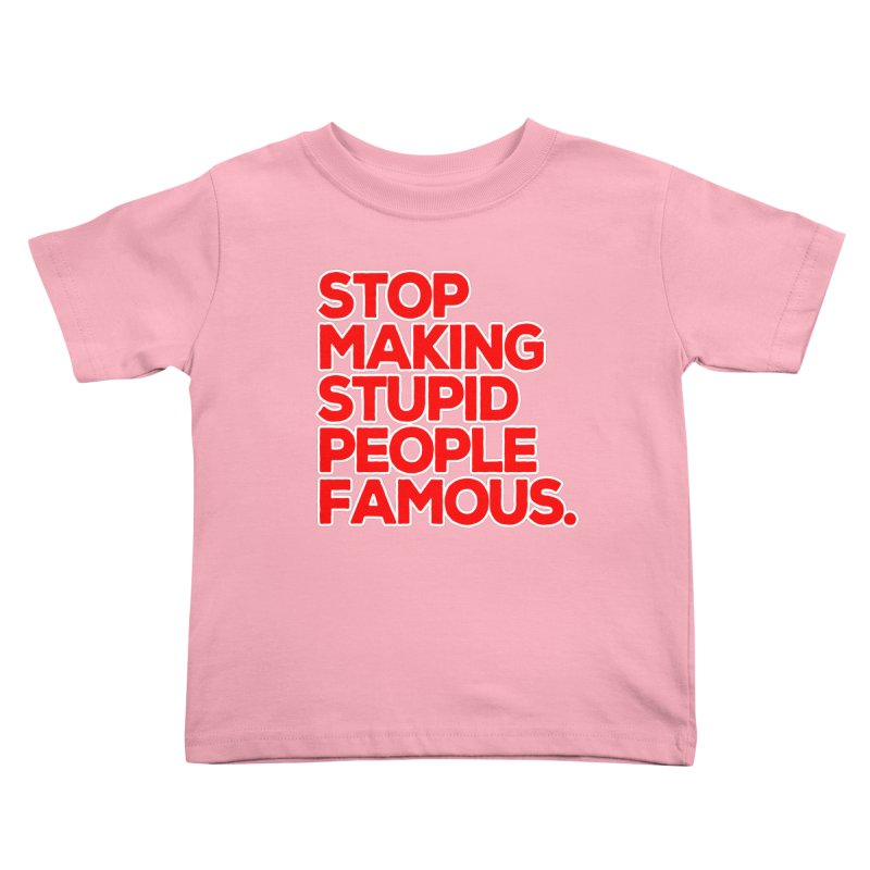 Stop Making Stupid People Famous Kids Toddler T-Shirt by multipleshirts
