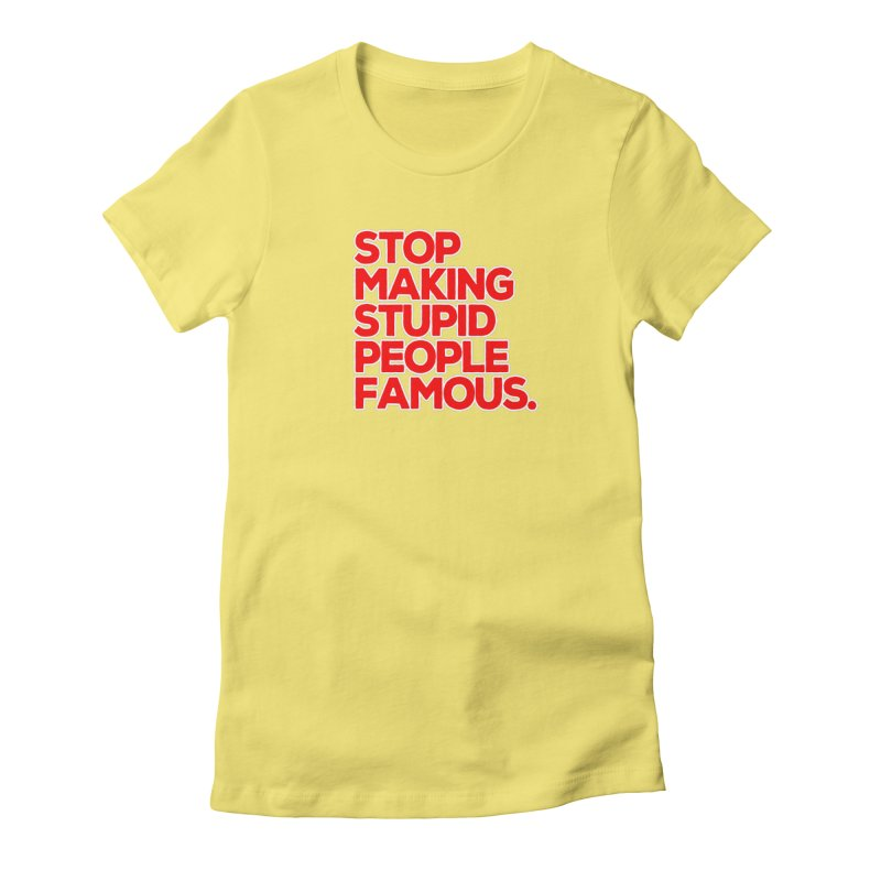 Stop Making Stupid People Famous Women's Fitted T-Shirt by multipleshirts