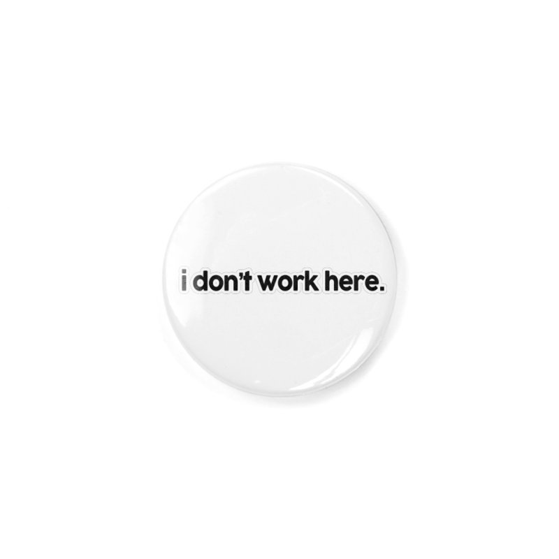 i don't work here. Accessories Button by multipleshirts