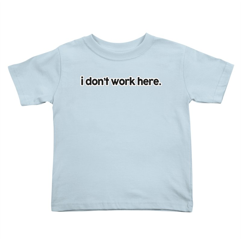 i don't work here. Kids Toddler T-Shirt by multipleshirts