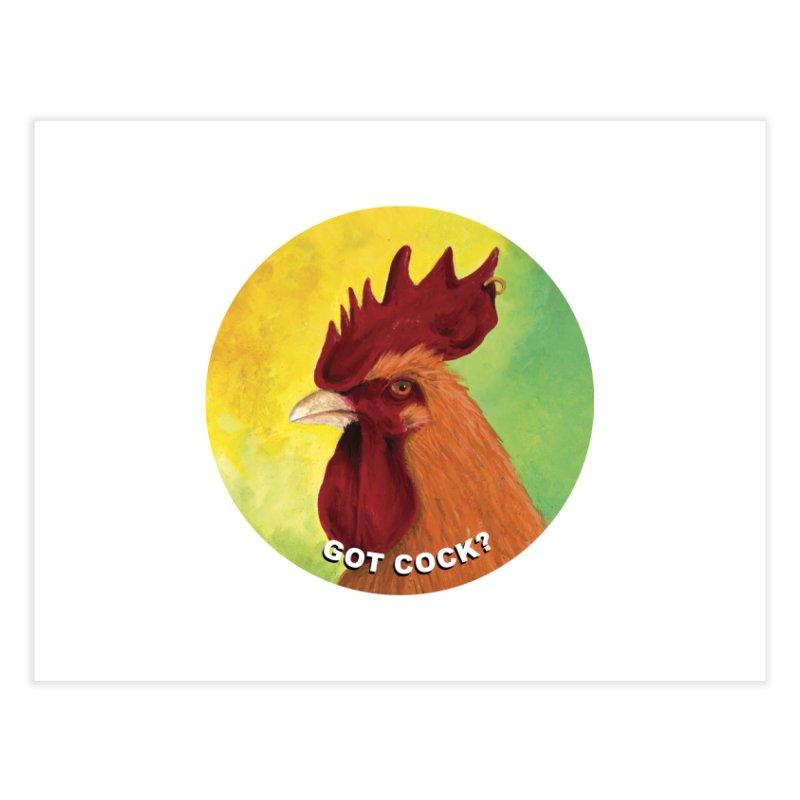 Got Cock? Home Fine Art Print by mybadart's Artist Shop