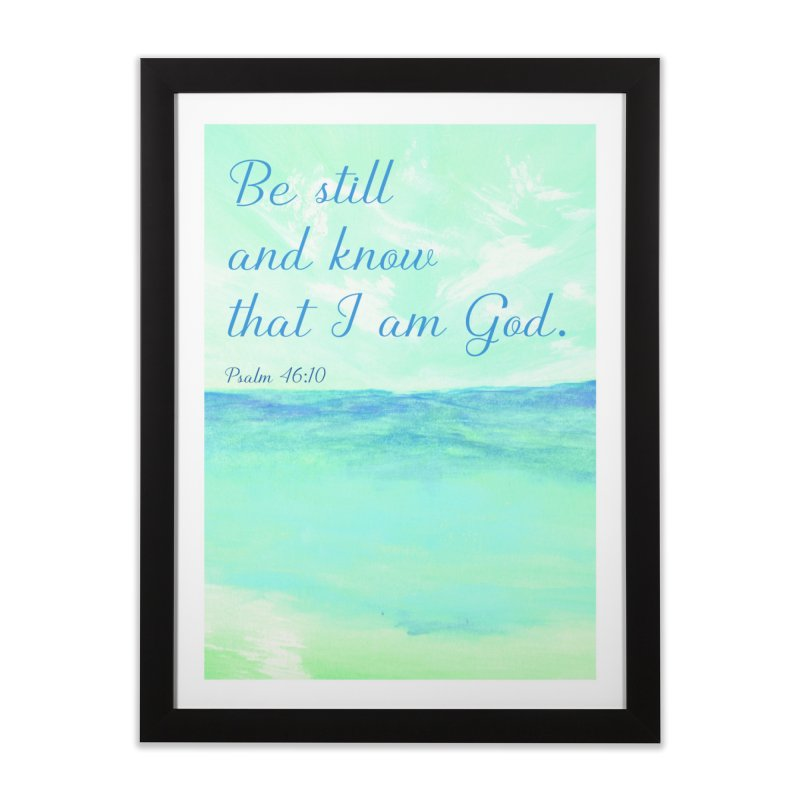 Psalm 46:10  Be still and know... Home Framed Fine Art Print by MyInspirationalGifts Artist Shop