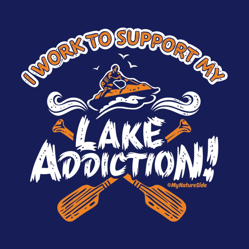 I Work To Support My Lake Addiction by My Nature Side