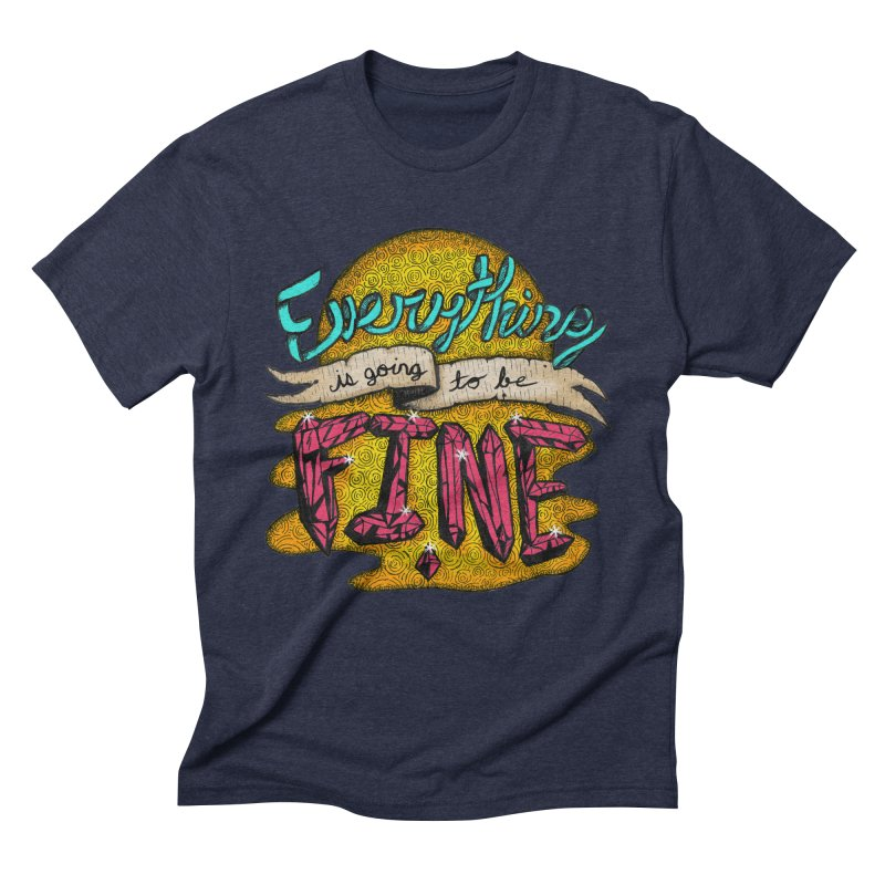 Everything Is Going To Be Fine Men's Triblend T-Shirt by Mystic Soda Shoppe