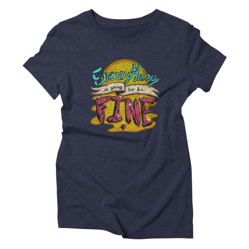 Everything Is Going To Be Fine Women's Triblend T-Shirt by Mystic Soda Shoppe