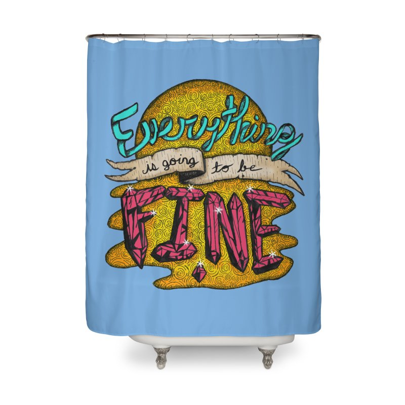 Everything Is Going To Be Fine Home Shower Curtain by Mystic Soda Shoppe