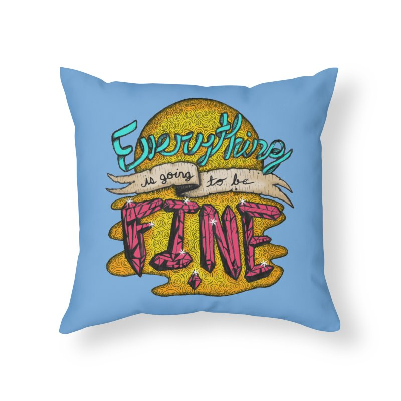 Everything Is Going To Be Fine Home Throw Pillow by Mystic Soda Shoppe