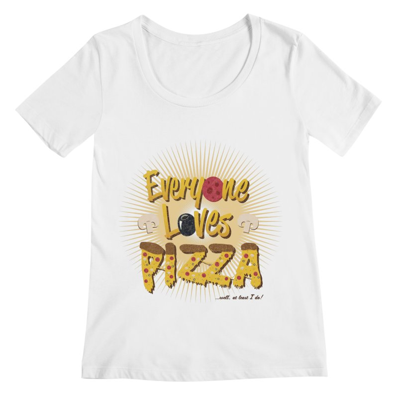 Everyone Loves Pizza Women's Regular Scoop Neck by Mystic Soda Shoppe