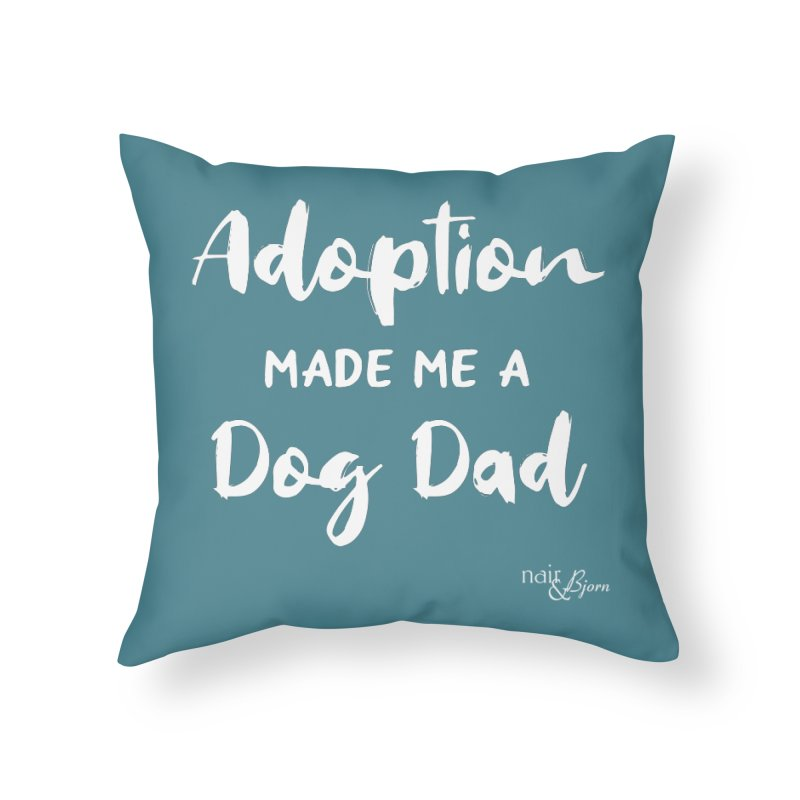 Adoption Made Me a Dog Dad Home Throw Pillow by Nair & Bjorn Threadless Shop