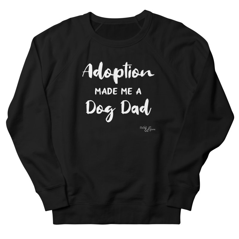 Adoption Made Me a Dog Dad Men's French Terry Sweatshirt by Nair & Bjorn Threadless Shop