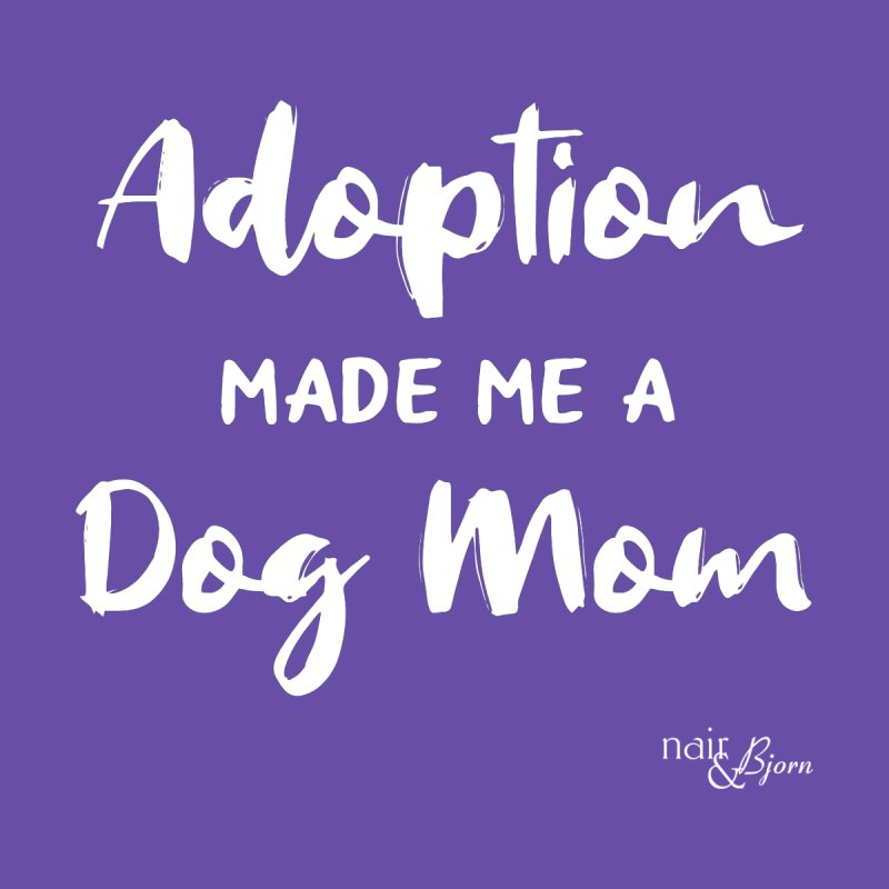 Adoption Made Me a Dog Mom by Nair & Bjorn Threadless Shop