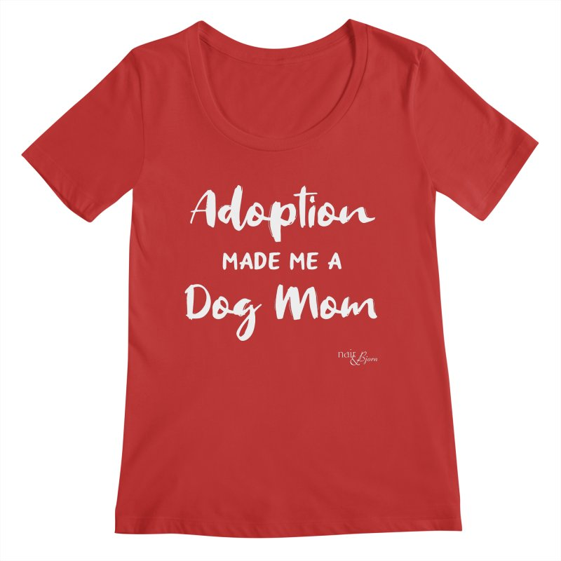 Adoption Made Me a Dog Mom Women's Regular Scoop Neck by Nair & Bjorn Threadless Shop