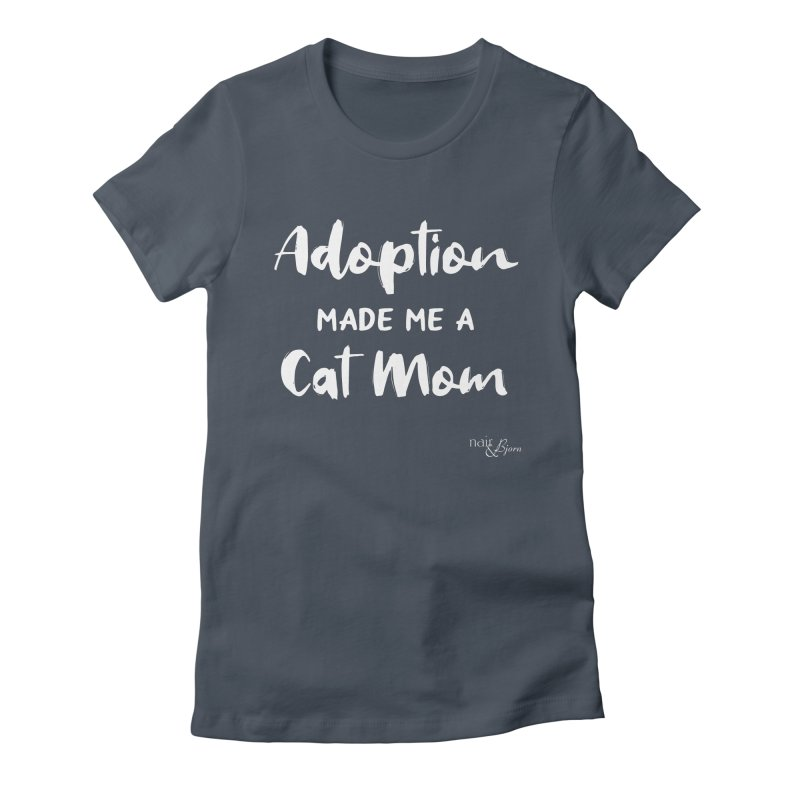 Adoption Made Me a Cat Mom Women's T-Shirt by Nair & Bjorn Threadless Shop