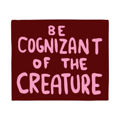 Design for BE COGNIZANT OF THE CREATURE v2