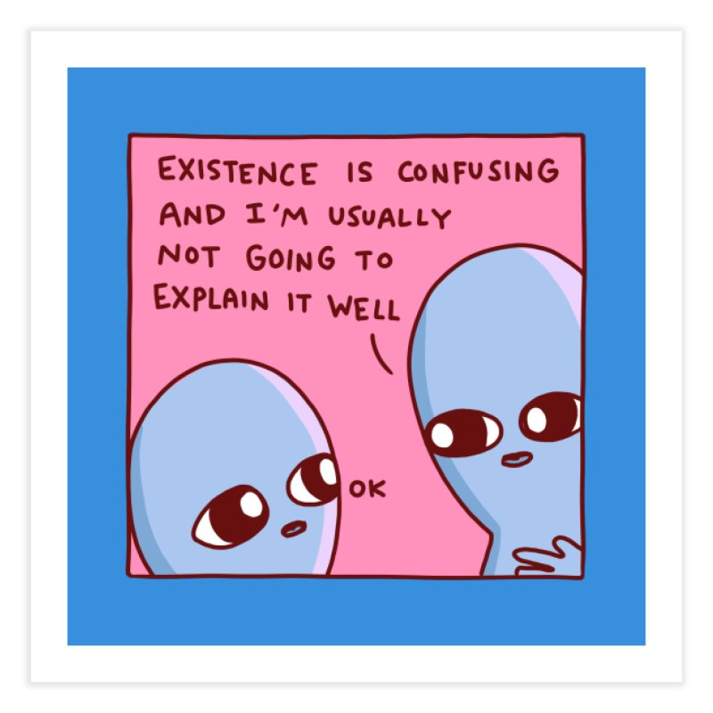 STRANGE PLANET SPECIAL PRODUCT: EXISTENCE IS CONFUSING AND I'M USUALLY NOT GOING TO EXPLAIN IT WELL Home Fine Art Print by Nathan W Pyle Shop | Strange Planet Store | Thread
