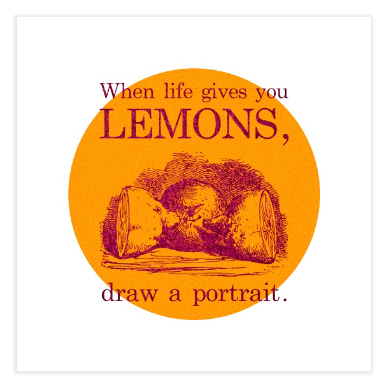 When Life Gives You Lemons, Draw A Portrait Home Fine Art Print by navjinderism's Artist Shop