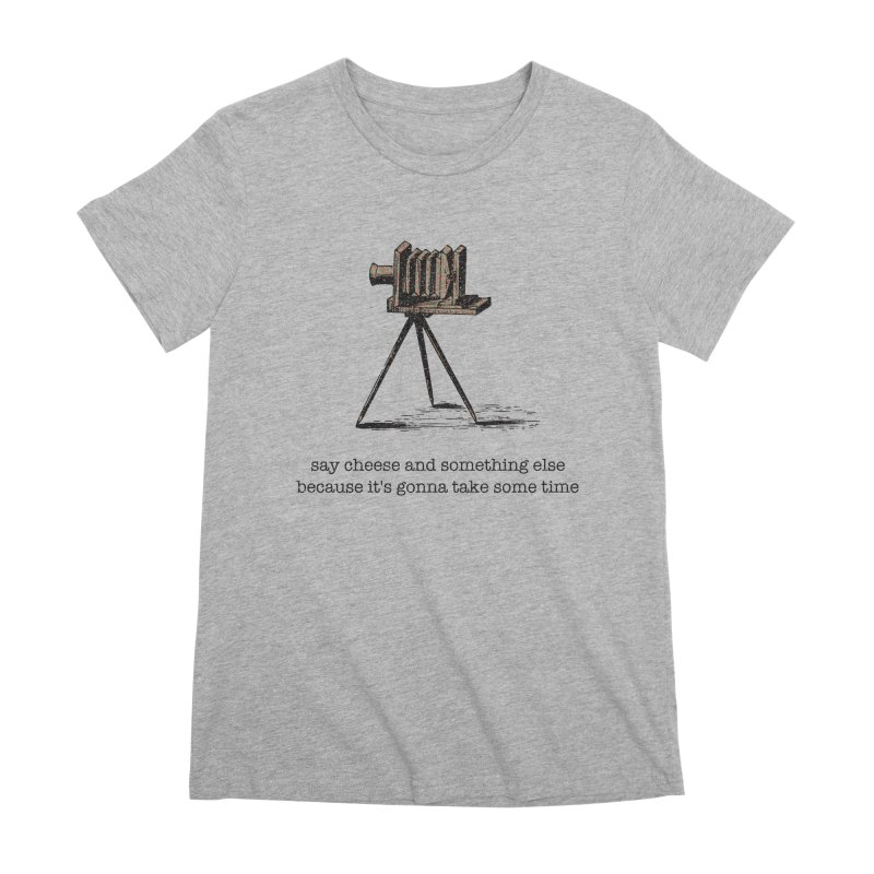 Say Cheese And Something Else... Women's Premium T-Shirt by navjinderism's Artist Shop