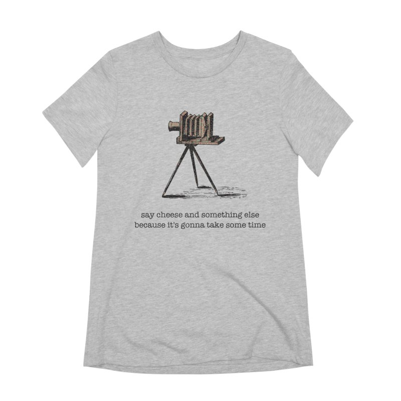 Say Cheese And Something Else... Women's Extra Soft T-Shirt by navjinderism's Artist Shop
