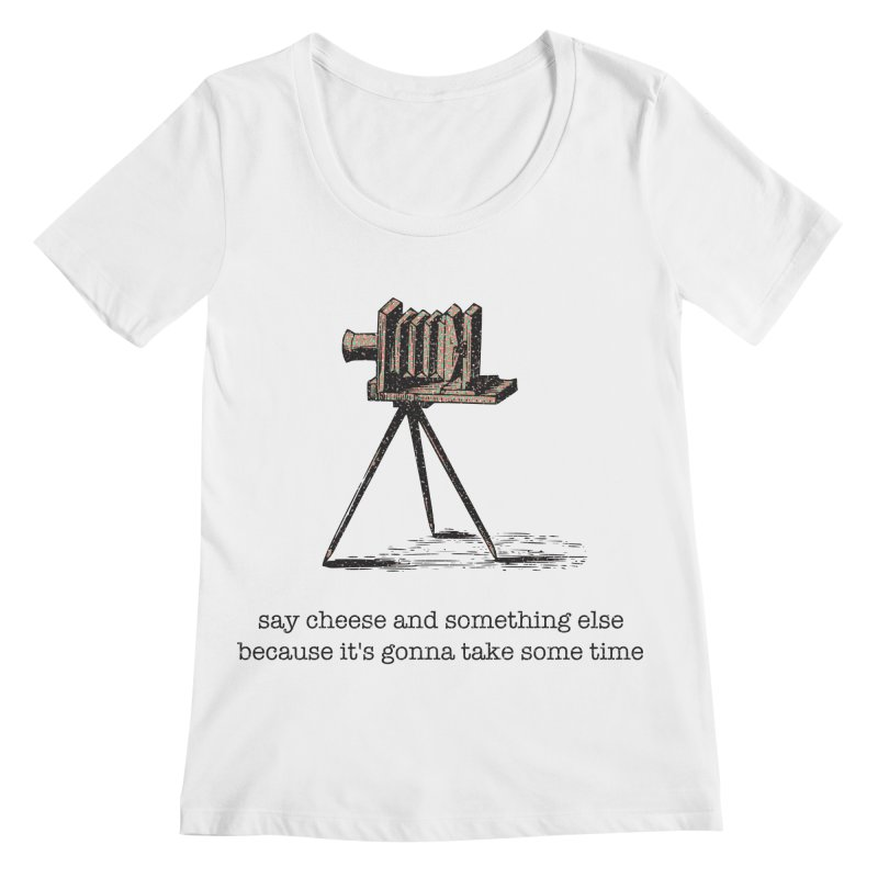 Say Cheese And Something Else... Women's Regular Scoop Neck by navjinderism's Artist Shop