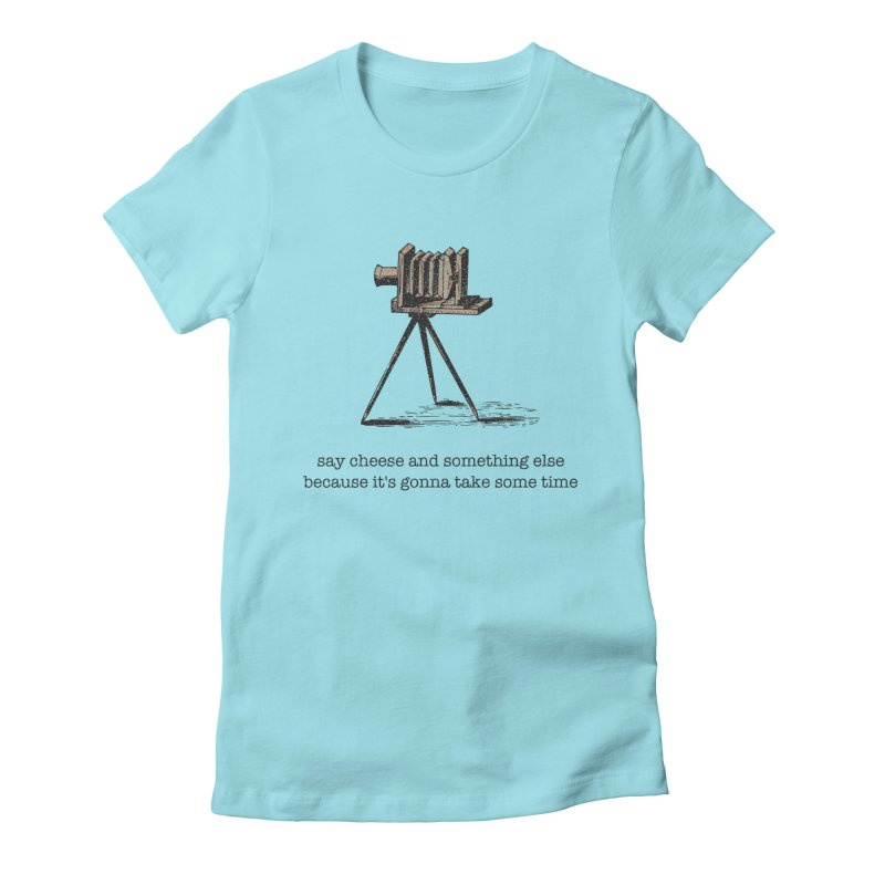 Say Cheese And Something Else... Women's Fitted T-Shirt by navjinderism's Artist Shop