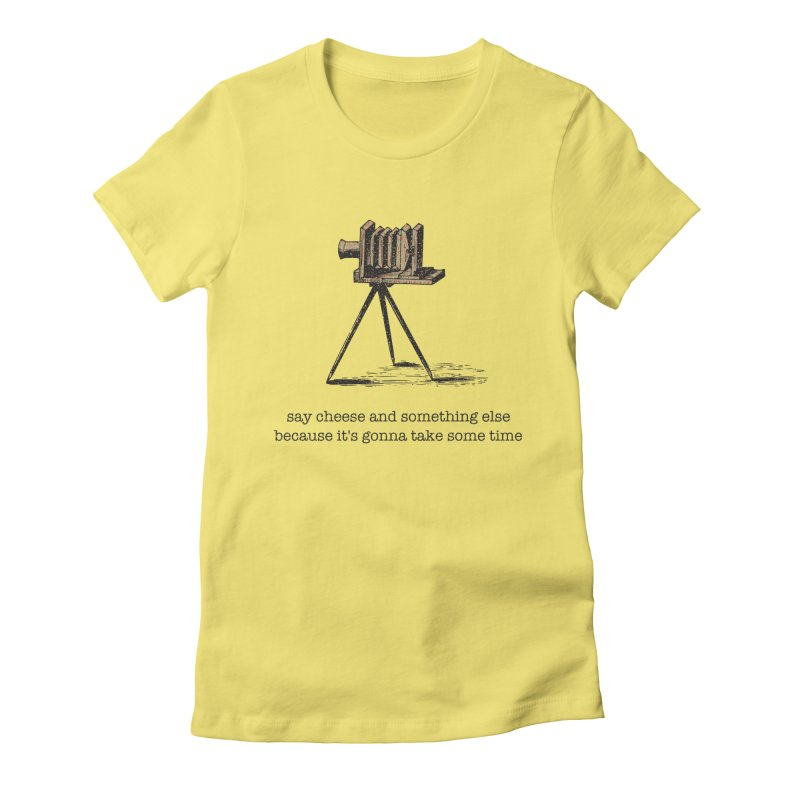 Say Cheese And Something Else... Women's T-Shirt by navjinderism's Artist Shop