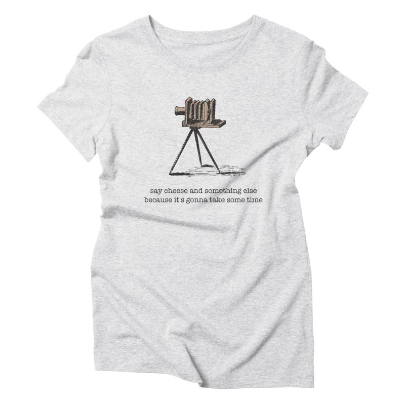 Say Cheese And Something Else... Women's Triblend T-Shirt by navjinderism's Artist Shop