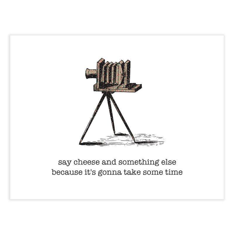 Say Cheese And Something Else... Home Fine Art Print by navjinderism's Artist Shop