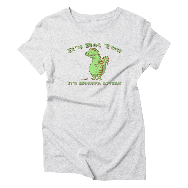 It's Not You, It's modern Living Women's Triblend T-Shirt by P. Calavara's Artist Shop