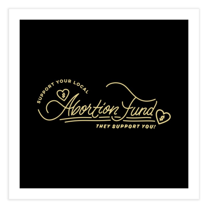 Support Your Local Abortion Fund, gold Home Fine Art Print by New River Abortion Access Fund Shop