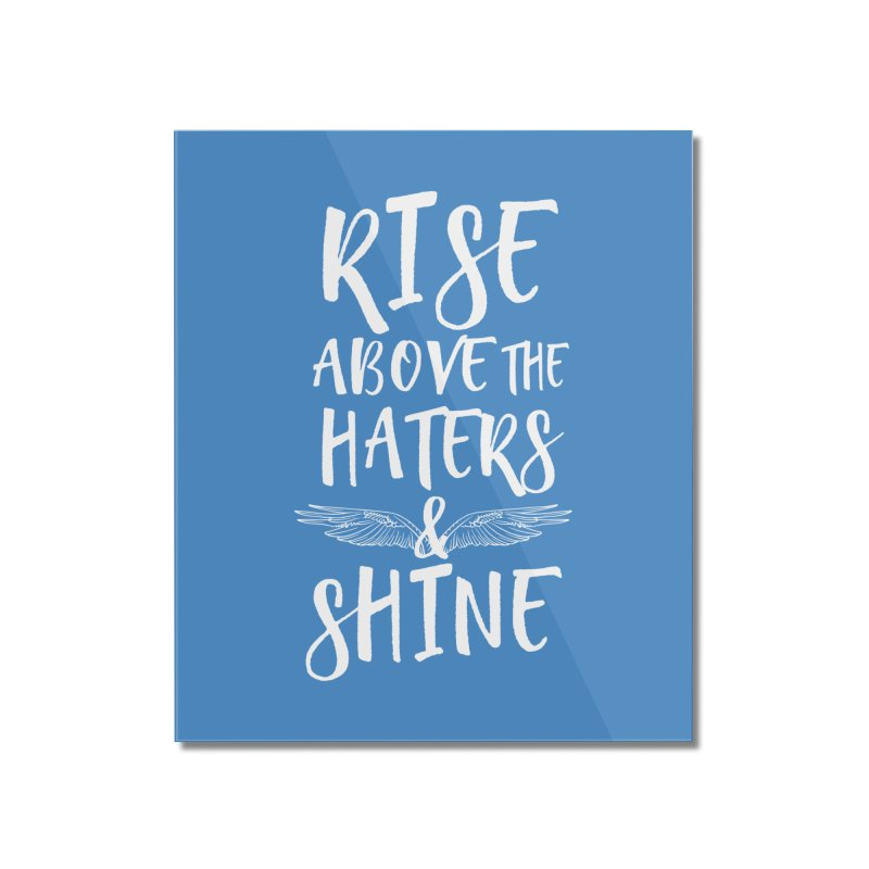 Rise Above the Haters and Shine Home Mounted Acrylic Print by NEXCUE MOTIVATIONAL ART