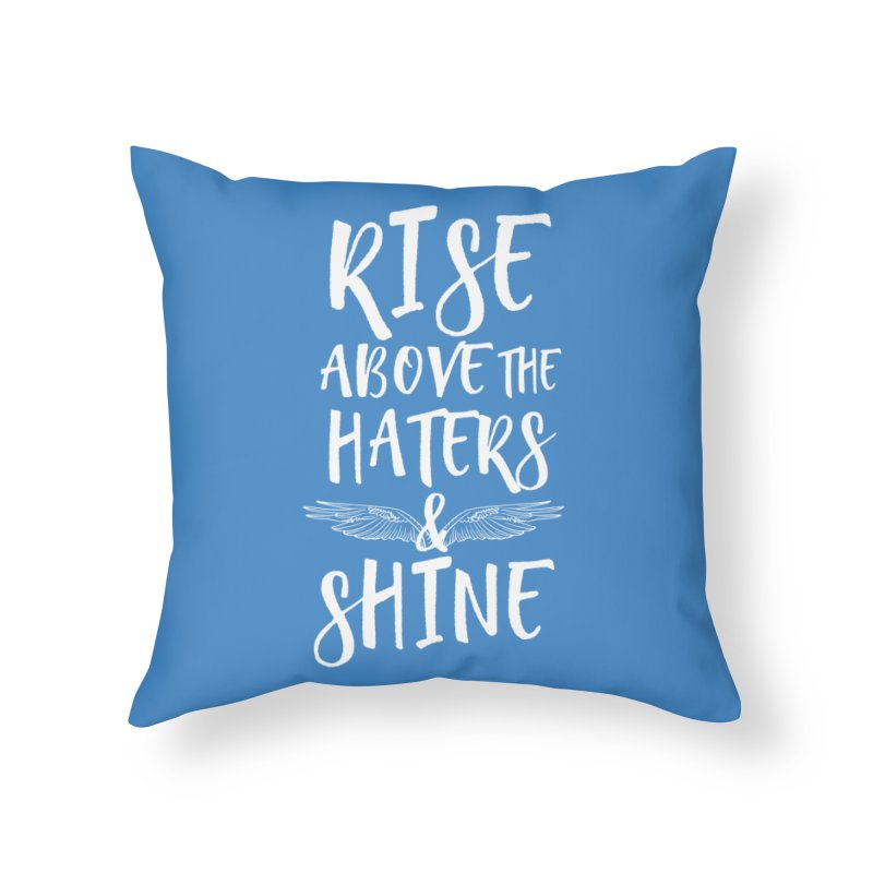 Rise Above the Haters and Shine Home Throw Pillow by NEXCUE MOTIVATIONAL ART