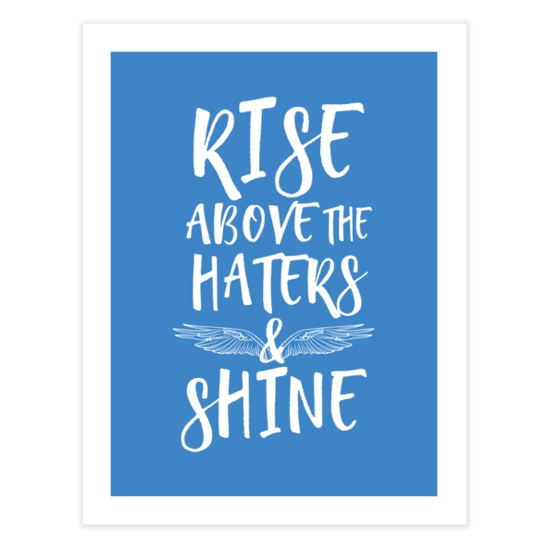 Rise Above the Haters and Shine Home Fine Art Print by NEXCUE MOTIVATIONAL ART