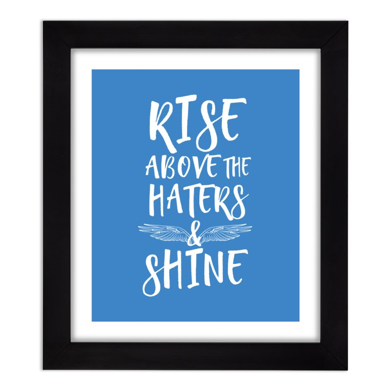 Rise Above the Haters and Shine Home Framed Fine Art Print by NEXCUE MOTIVATIONAL ART