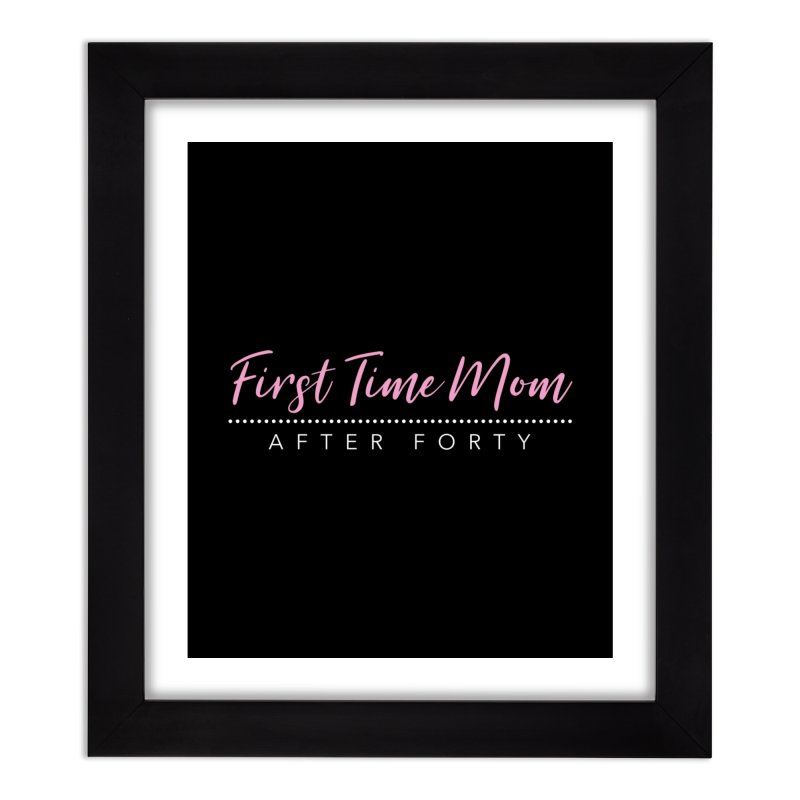 First Time Mom After Forty Home Framed Fine Art Print by NEXCUE MOTIVATIONAL ART
