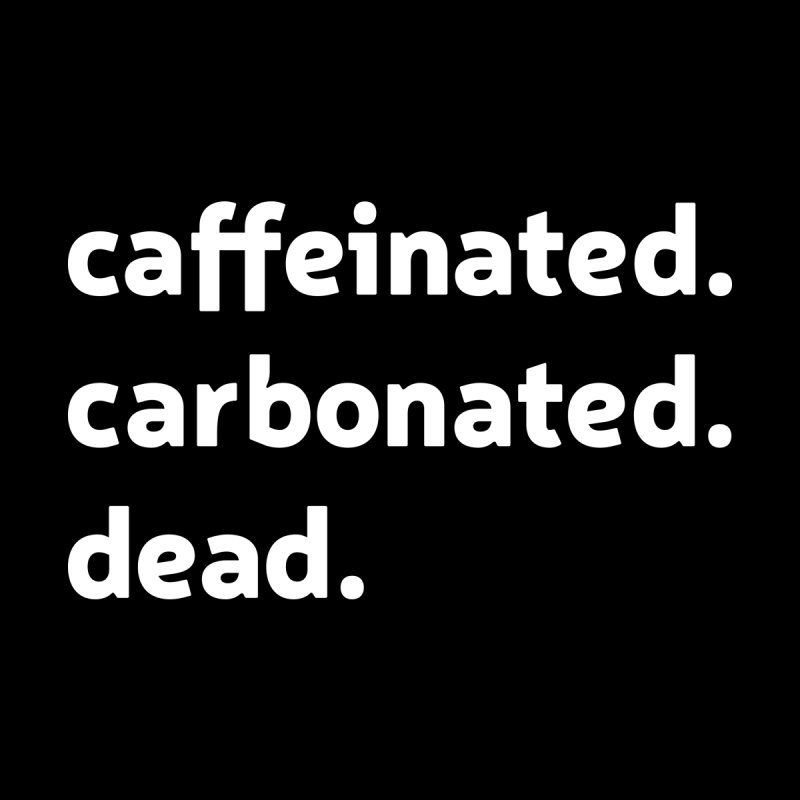 Caffeinated. Carbonated. Dead. by Nick Di Stefano's Shop