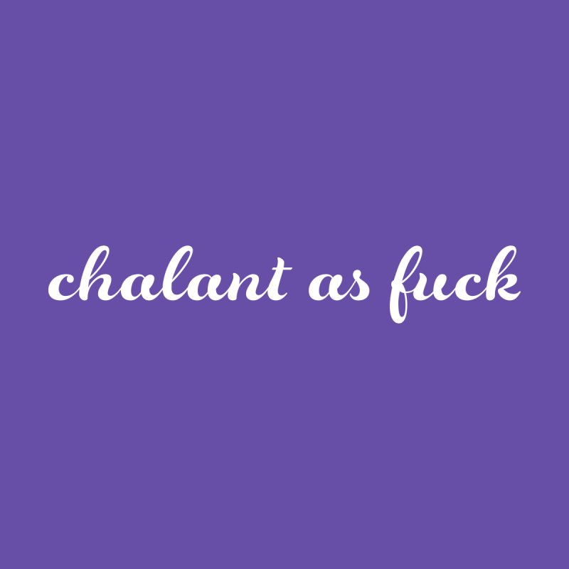 chalant as fuck by Nick Di Stefano's Shop
