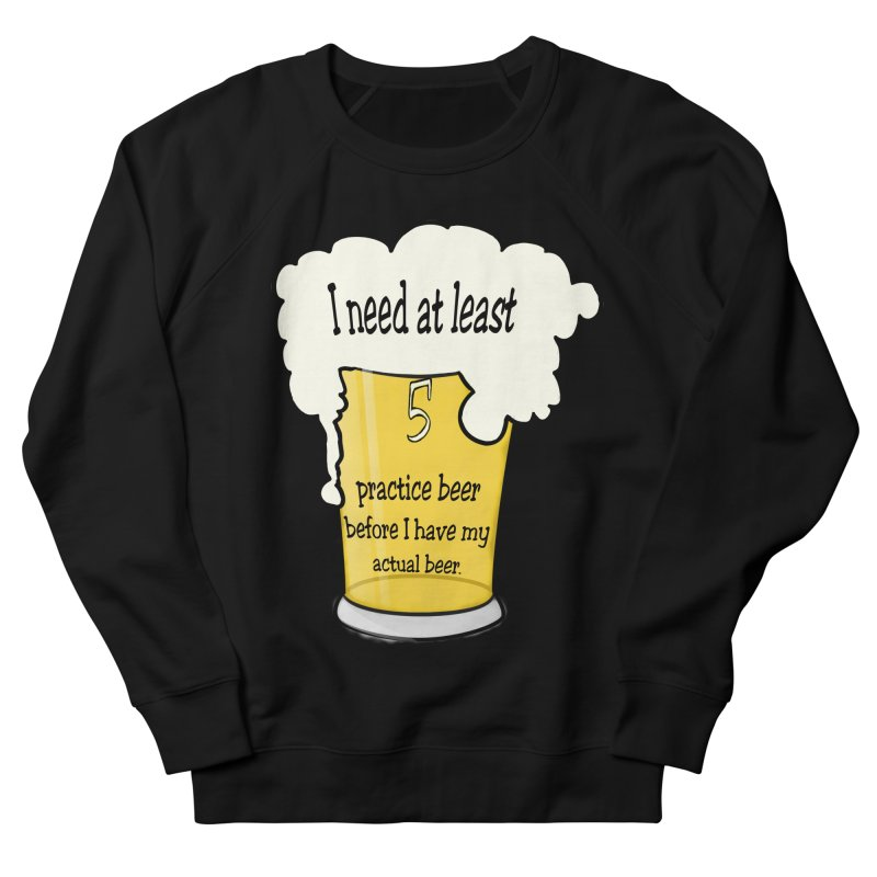 Practice Beer Men's French Terry Sweatshirt by nicolekieferdesign's Artist Shop