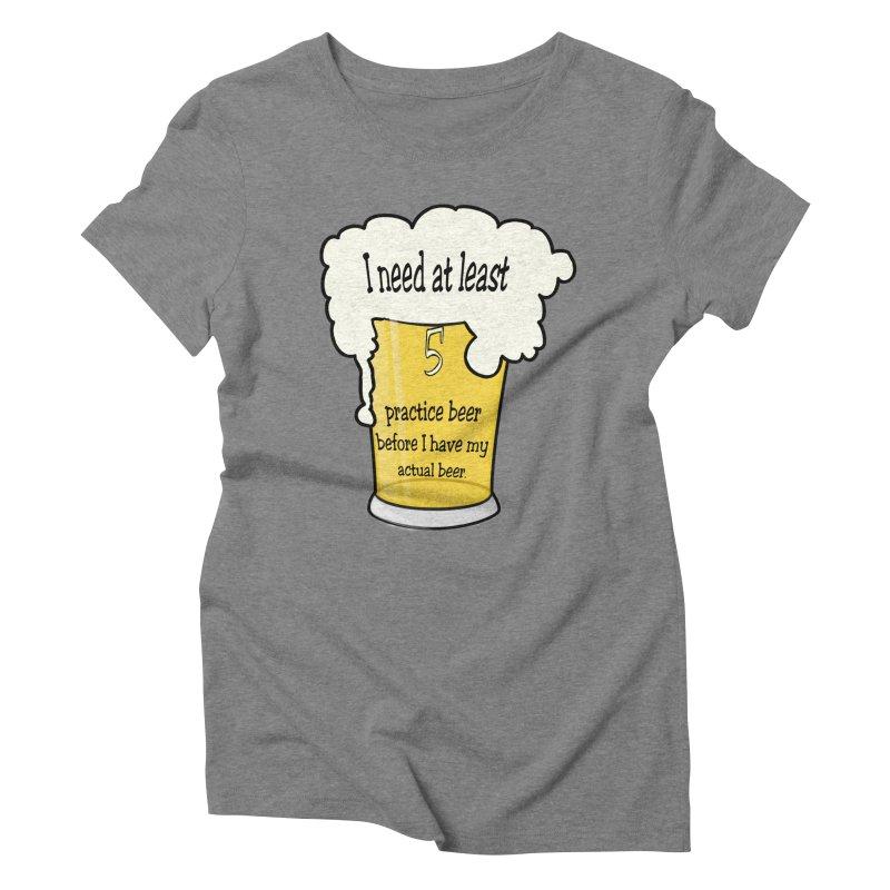 Practice Beer Women's Triblend T-shirt by nicolekieferdesign's Artist Shop