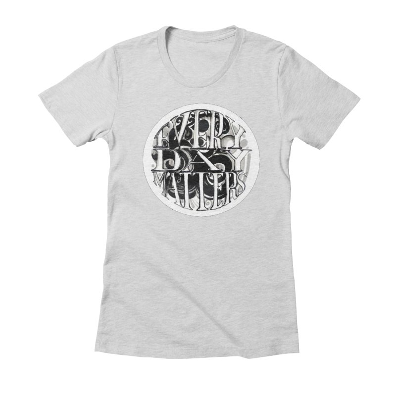 Every Day Matters Women's Fitted T-Shirt by NIKARNOLDI.art