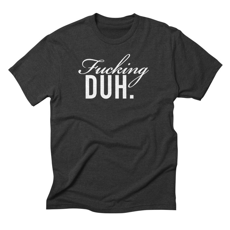 Fucking DUH. Men's Triblend T-Shirt by nikson's Artist Shop