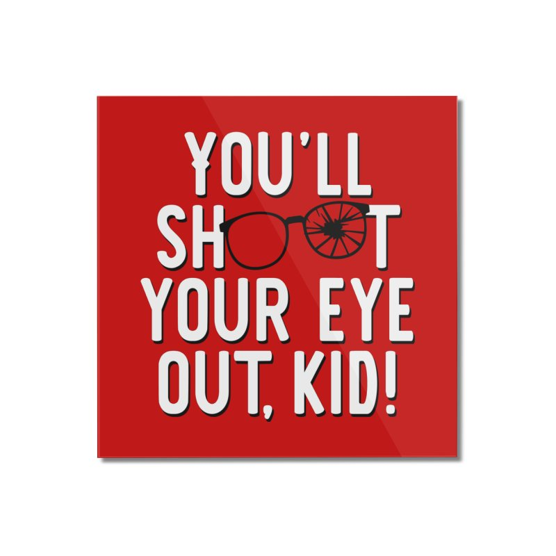 You'll shoot your eye out! Home Mounted Acrylic Print by Ninth Street Design's Artist Shop
