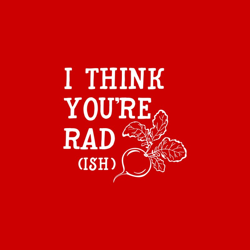 I think your rad(ish) by ninthstreetdesign's Artist Shop