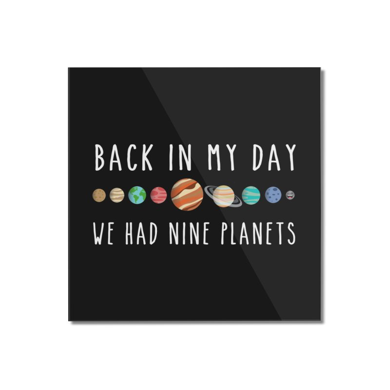 Back in my day, we had nine planets Home Mounted Acrylic Print by ninthstreetdesign's Artist Shop