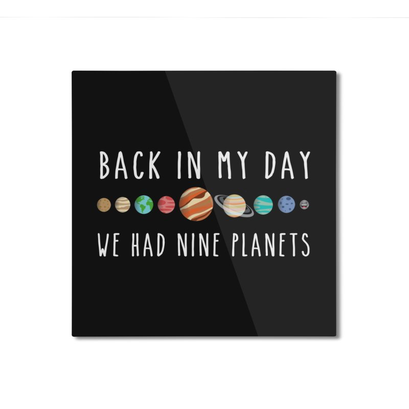 Back in my day, we had nine planets Home Mounted Aluminum Print by ninthstreetdesign's Artist Shop